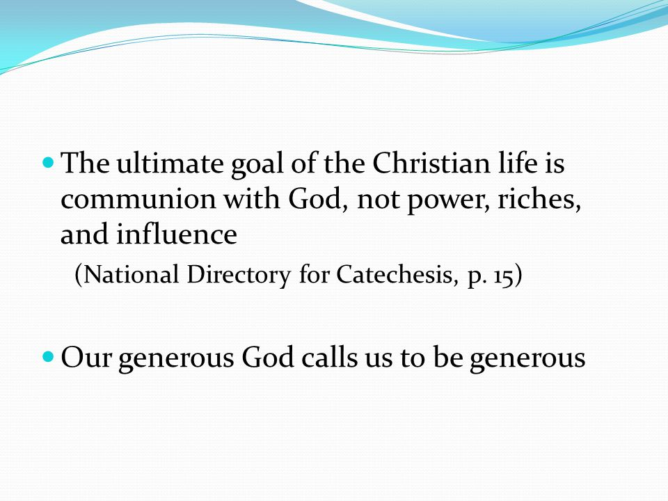 The ultimate goal of the Christian life is communion with God, not power, riches, and influence (National Directory for Catechesis, p. 15) Our generou