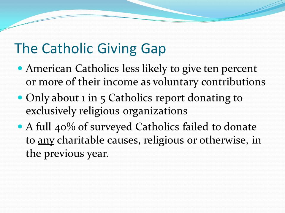 The Catholic Giving Gap American Catholics less likely to give ten percent or more of their income as voluntary contributions Only about 1 in 5 Cathol