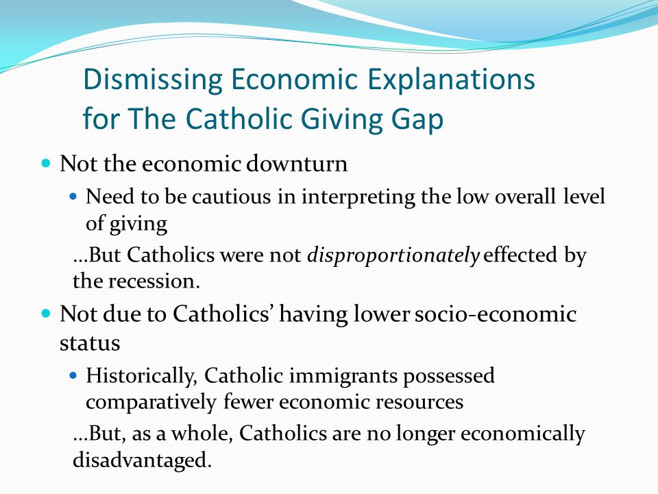 Dismissing Economic Explanations for The Catholic Giving Gap Not the economic downturn Need to be cautious in interpreting the low overall level of giving …But Catholics were not disproportionately effected by the recession.