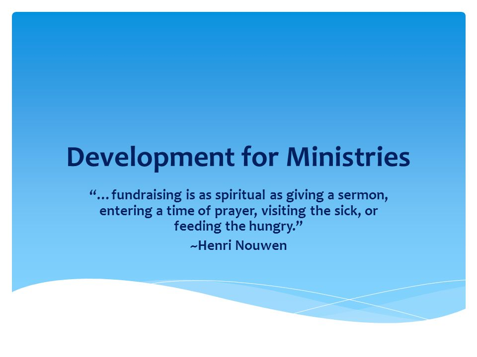 Development for Ministries …fundraising is as spiritual as giving a sermon, entering a time of prayer, visiting the sick, or feeding the hungry. ~Henri Nouwen