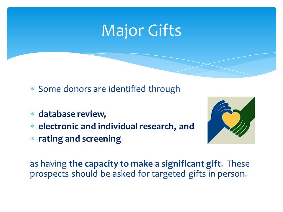  Some donors are identified through  database review,  electronic and individual research, and  rating and screening as having the capacity to make a significant gift.