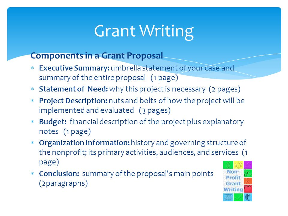 Components in a Grant Proposal  Executive Summary: umbrella statement of your case and summary of the entire proposal (1 page)  Statement of Need: why this project is necessary (2 pages)  Project Description: nuts and bolts of how the project will be implemented and evaluated (3 pages)  Budget: financial description of the project plus explanatory notes (1 page)  Organization Information: history and governing structure of the nonprofit; its primary activities, audiences, and services (1 page)  Conclusion: summary of the proposal s main points (2paragraphs) Grant Writing