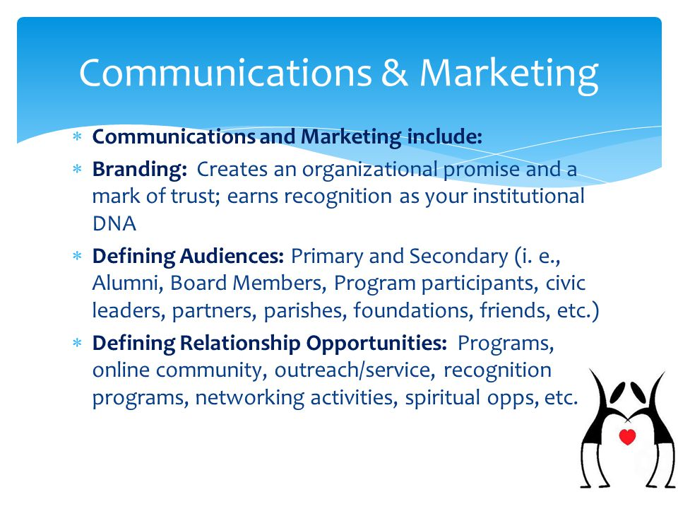  Communications and Marketing include:  Branding: Creates an organizational promise and a mark of trust; earns recognition as your institutional DNA  Defining Audiences: Primary and Secondary (i.