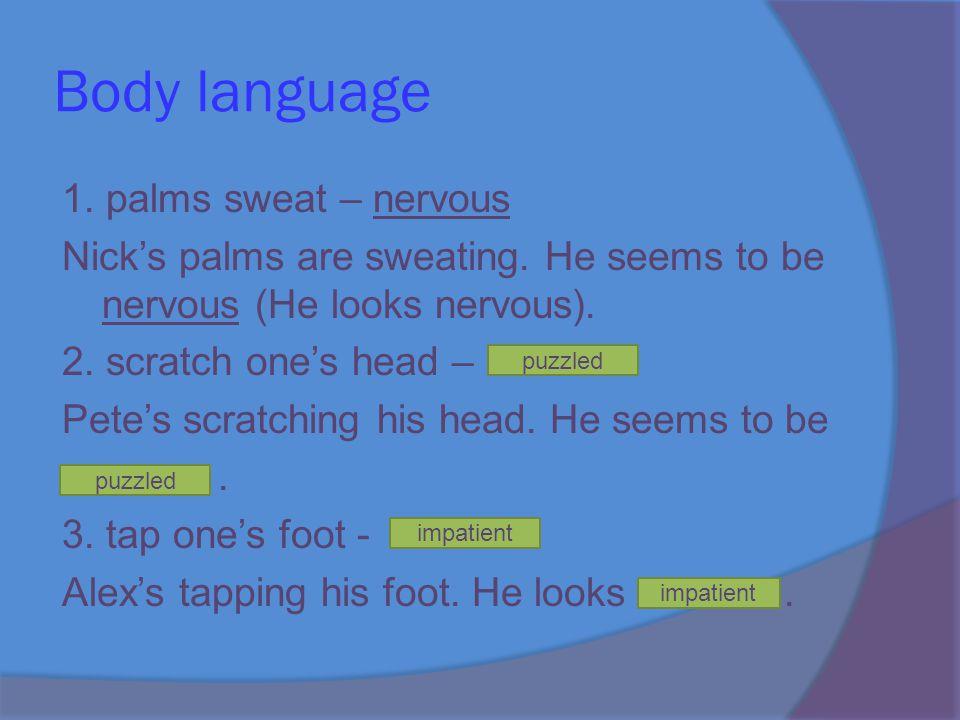 Body language 1. palms sweat – nervous Nick's palms are sweating.