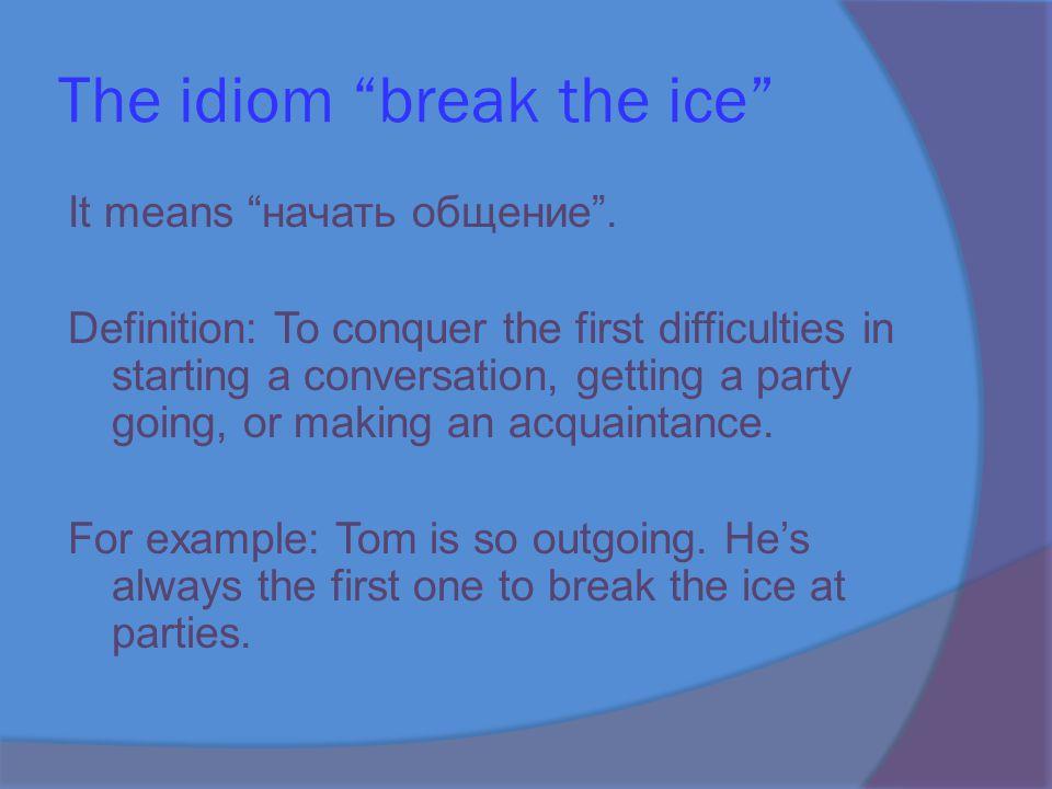 The idiom break the ice It means начать общение .