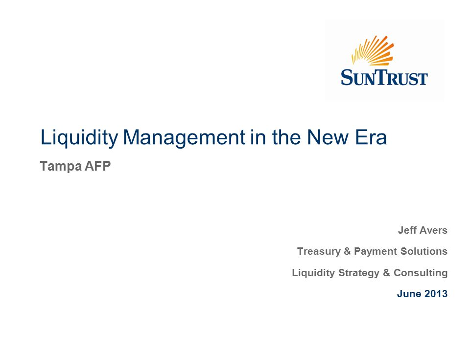 Liquidity Management in the New Era Tampa AFP Jeff Avers Treasury & Payment Solutions Liquidity Strategy & Consulting June 2013