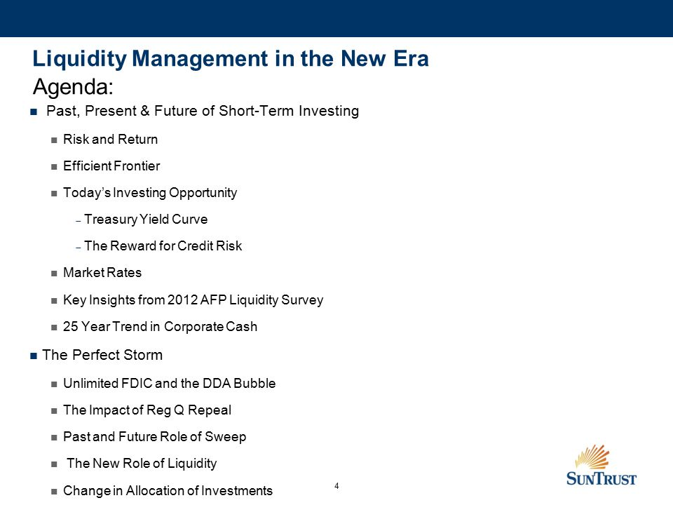 4 Liquidity Management in the New Era Past, Present & Future of Short-Term Investing Risk and Return Efficient Frontier Today's Investing Opportunity  Treasury Yield Curve  The Reward for Credit Risk Market Rates Key Insights from 2012 AFP Liquidity Survey 25 Year Trend in Corporate Cash The Perfect Storm Unlimited FDIC and the DDA Bubble The Impact of Reg Q Repeal Past and Future Role of Sweep The New Role of Liquidity Change in Allocation of Investments Agenda: