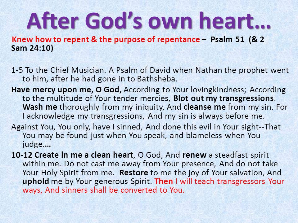 After God's own heart… Knew how to repent & the purpose of repentance – Psalm 51 (& 2 Sam 24:10) 1-5 To the Chief Musician.