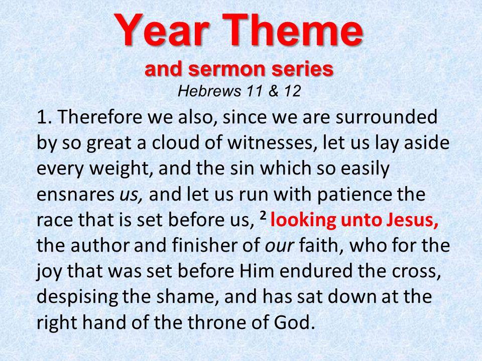 Year Theme and sermon series Year Theme and sermon series Hebrews 11 & 12 1.