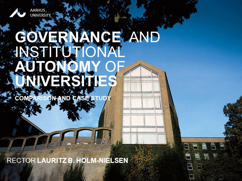 RECTOR LAURITZ B. HOLM-NIELSEN13-01-2012 AARHUS UNIVERSITY RECTOR LAURITZ B. HOLM-NIELSEN GOVERNANCE AND INSTITUTIONAL AUTONOMY OF UNIVERSITIES COMPAR