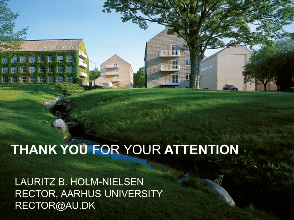 THANK YOU FOR YOUR ATTENTION LAURITZ B. HOLM-NIELSEN RECTOR, AARHUS UNIVERSITY RECTOR@AU.DK