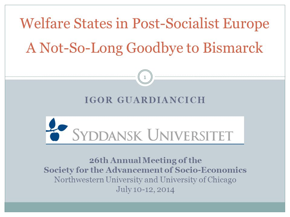IGOR GUARDIANCICH 26th Annual Meeting of the Society for the Advancement of Socio-Economics Northwestern University and University of Chicago July 10-12, 2014 Welfare States in Post-Socialist Europe A Not-So-Long Goodbye to Bismarck 1