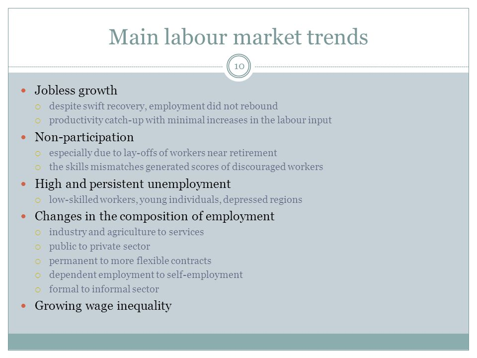 Main labour market trends 10 Jobless growth  despite swift recovery, employment did not rebound  productivity catch-up with minimal increases in the labour input Non-participation  especially due to lay-offs of workers near retirement  the skills mismatches generated scores of discouraged workers High and persistent unemployment  low-skilled workers, young individuals, depressed regions Changes in the composition of employment  industry and agriculture to services  public to private sector  permanent to more flexible contracts  dependent employment to self-employment  formal to informal sector Growing wage inequality