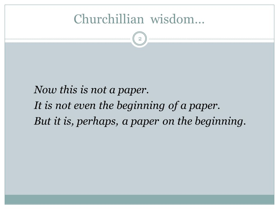 Churchillian wisdom… 2 Now this is not a paper. It is not even the beginning of a paper.