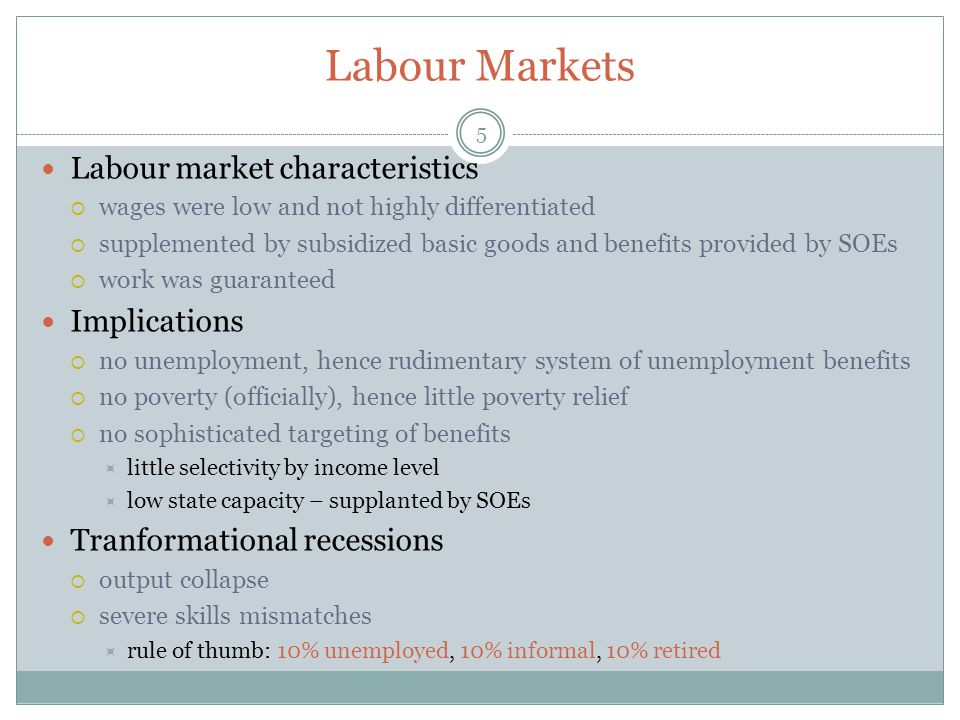 Labour Markets 5 Labour market characteristics  wages were low and not highly differentiated  supplemented by subsidized basic goods and benefits provided by SOEs  work was guaranteed Implications  no unemployment, hence rudimentary system of unemployment benefits  no poverty (officially), hence little poverty relief  no sophisticated targeting of benefits  little selectivity by income level  low state capacity – supplanted by SOEs Tranformational recessions  output collapse  severe skills mismatches  rule of thumb: 10% unemployed, 10% informal, 10% retired