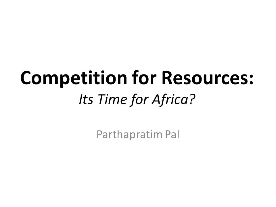 Competition for Resources: Its Time for Africa? Parthapratim Pal