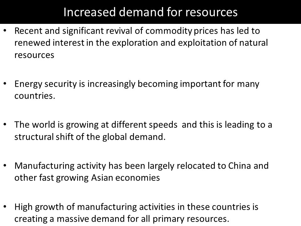 Increased demand for resources Recent and significant revival of commodity prices has led to renewed interest in the exploration and exploitation of natural resources Energy security is increasingly becoming important for many countries.