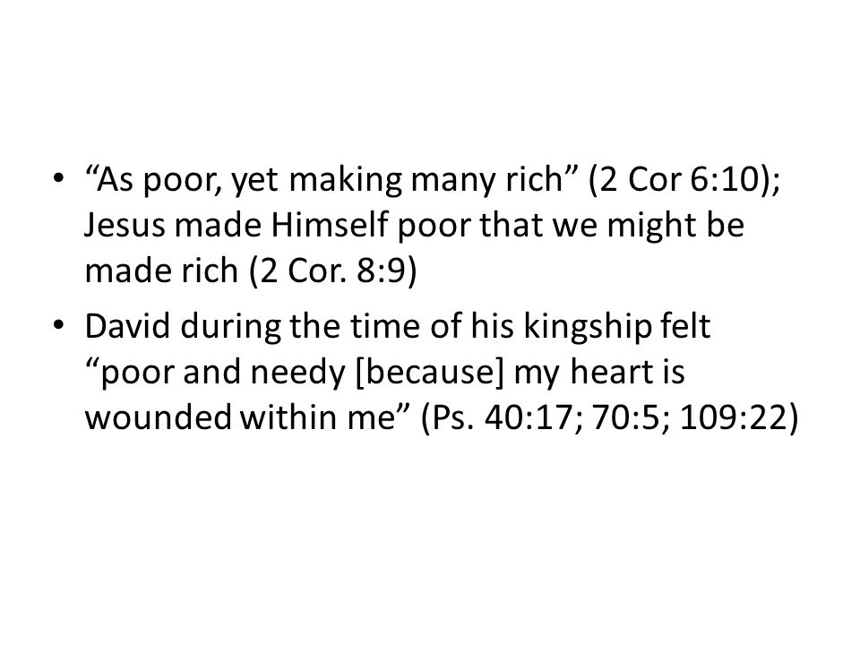 As poor, yet making many rich (2 Cor 6:10); Jesus made Himself poor that we might be made rich (2 Cor.