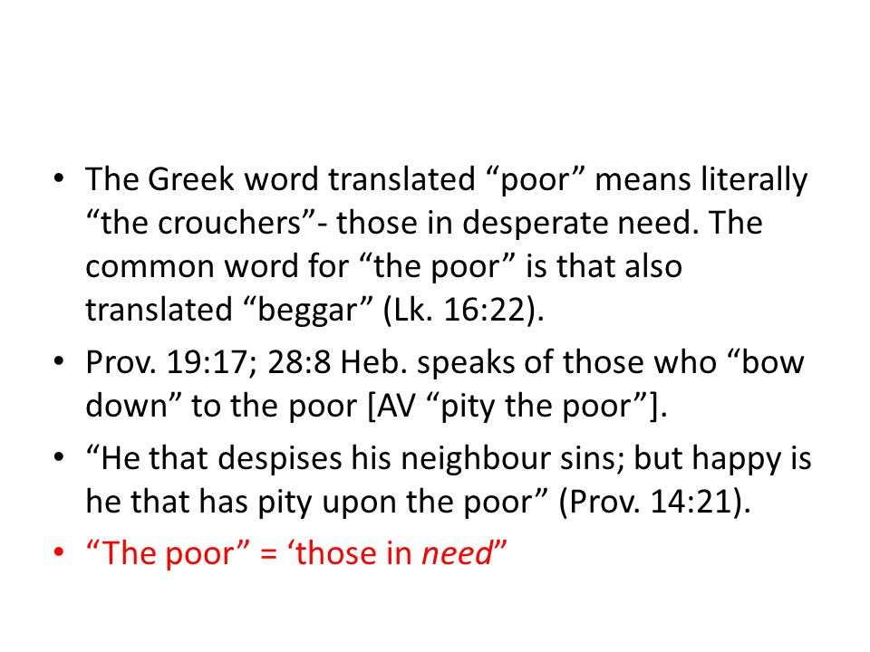 The Greek word translated poor means literally the crouchers - those in desperate need.