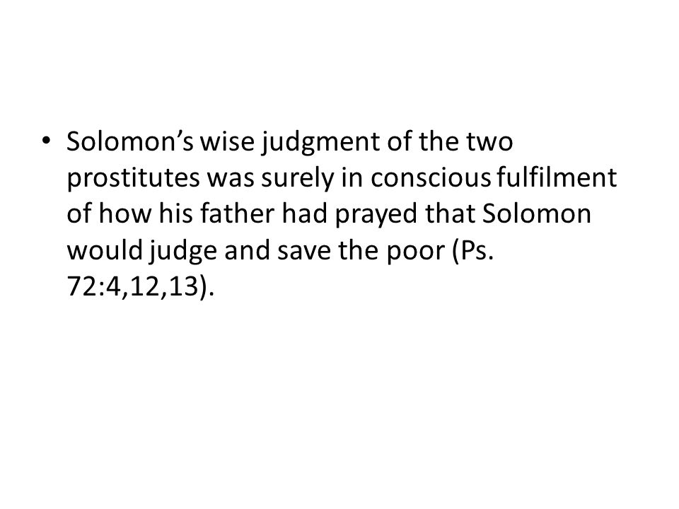 Solomon's wise judgment of the two prostitutes was surely in conscious fulfilment of how his father had prayed that Solomon would judge and save the poor (Ps.