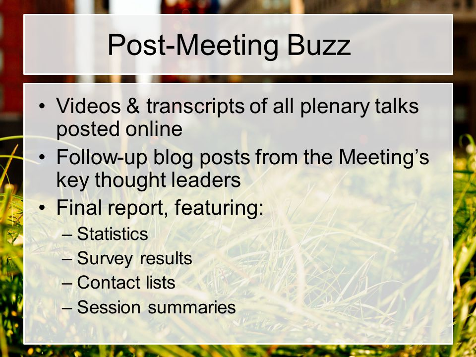 Post-Meeting Buzz Videos & transcripts of all plenary talks posted online Follow-up blog posts from the Meeting's key thought leaders Final report, featuring: –Statistics –Survey results –Contact lists –Session summaries