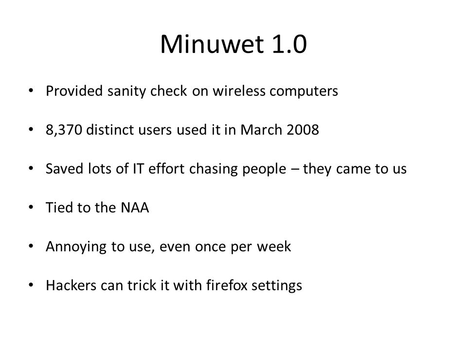 Minuwet 1.0 Provided sanity check on wireless computers 8,370 distinct users used it in March 2008 Saved lots of IT effort chasing people – they came to us Tied to the NAA Annoying to use, even once per week Hackers can trick it with firefox settings