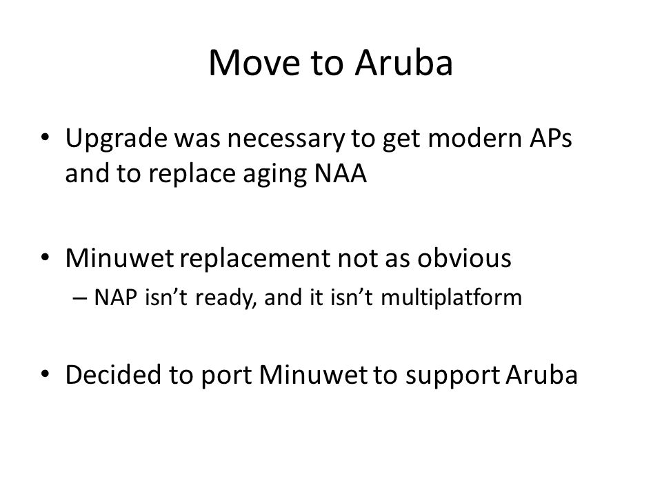 Move to Aruba Upgrade was necessary to get modern APs and to replace aging NAA Minuwet replacement not as obvious – NAP isn't ready, and it isn't multiplatform Decided to port Minuwet to support Aruba