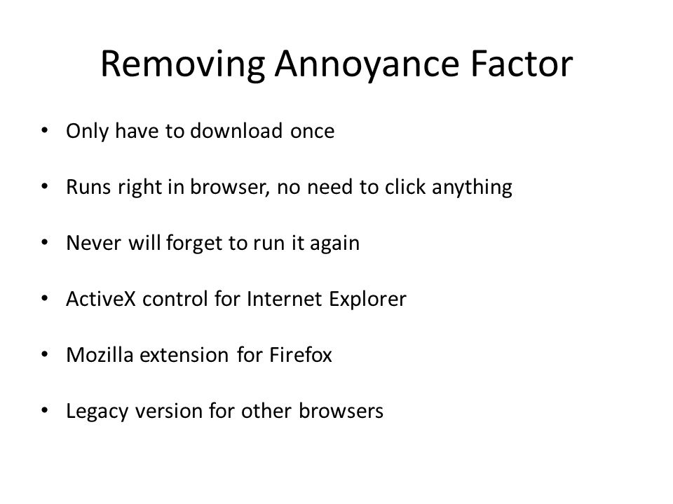 Removing Annoyance Factor Only have to download once Runs right in browser, no need to click anything Never will forget to run it again ActiveX control for Internet Explorer Mozilla extension for Firefox Legacy version for other browsers