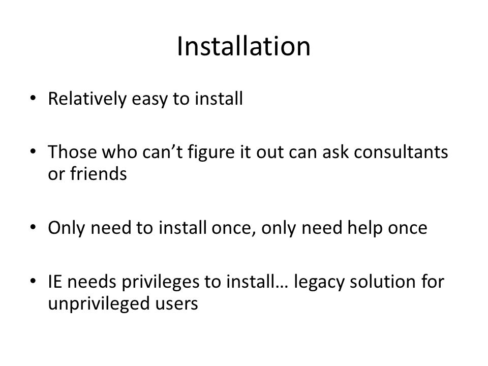 Installation Relatively easy to install Those who can't figure it out can ask consultants or friends Only need to install once, only need help once IE needs privileges to install… legacy solution for unprivileged users