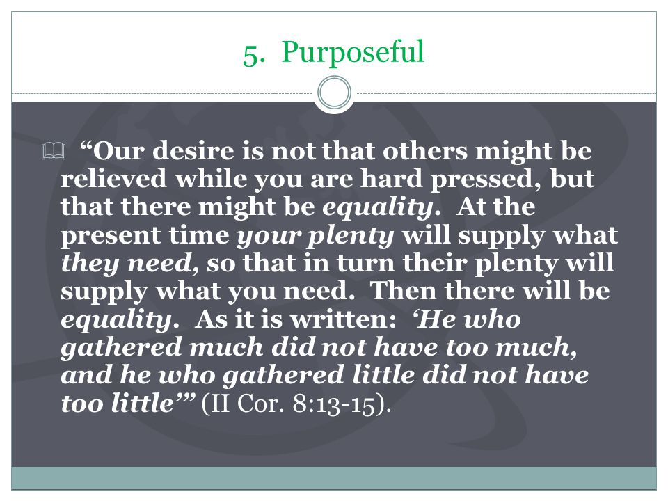 "5. Purposeful  ""Our desire is not that others might be relieved while you are hard pressed, but that there might be equality. At the present time you"