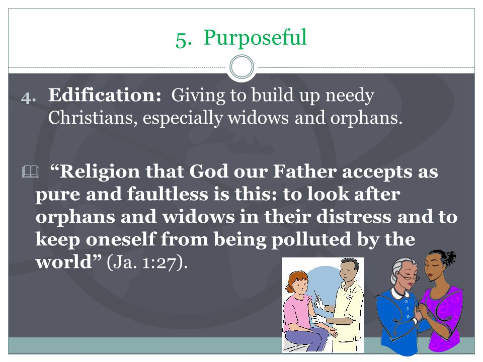 5. Purposeful 4. Edification: Giving to build up needy Christians, especially widows and orphans.
