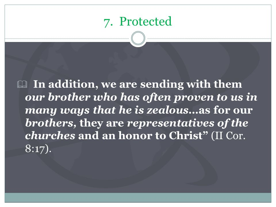 7. Protected  In addition, we are sending with them our brother who has often proven to us in many ways that he is zealous…as for our brothers, they