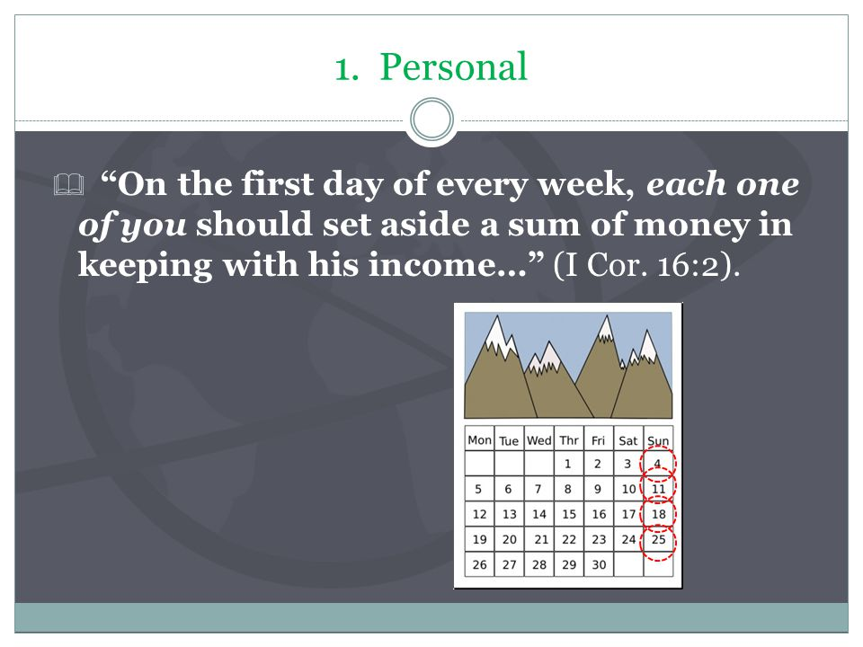 "1. Personal  ""On the first day of every week, each one of you should set aside a sum of money in keeping with his income…"" (I Cor. 16:2)."