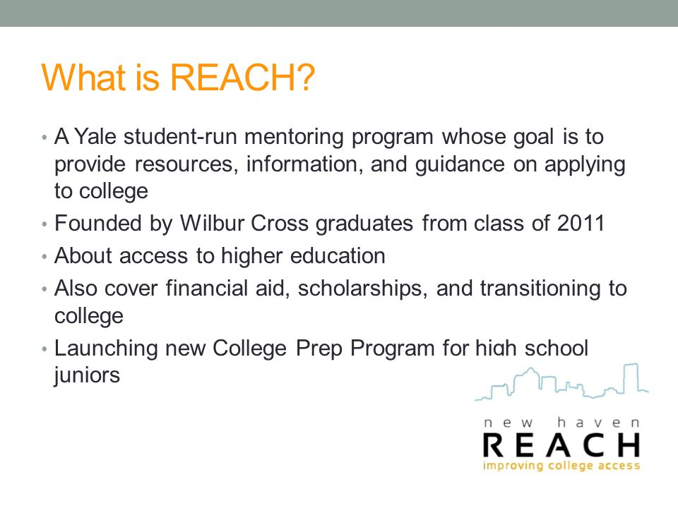 What is REACH? A Yale student-run mentoring program whose goal is to provide resources, information, and guidance on applying to college Founded by Wi