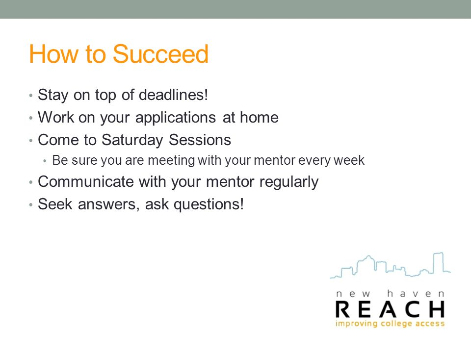 How to Succeed Stay on top of deadlines! Work on your applications at home Come to Saturday Sessions Be sure you are meeting with your mentor every we