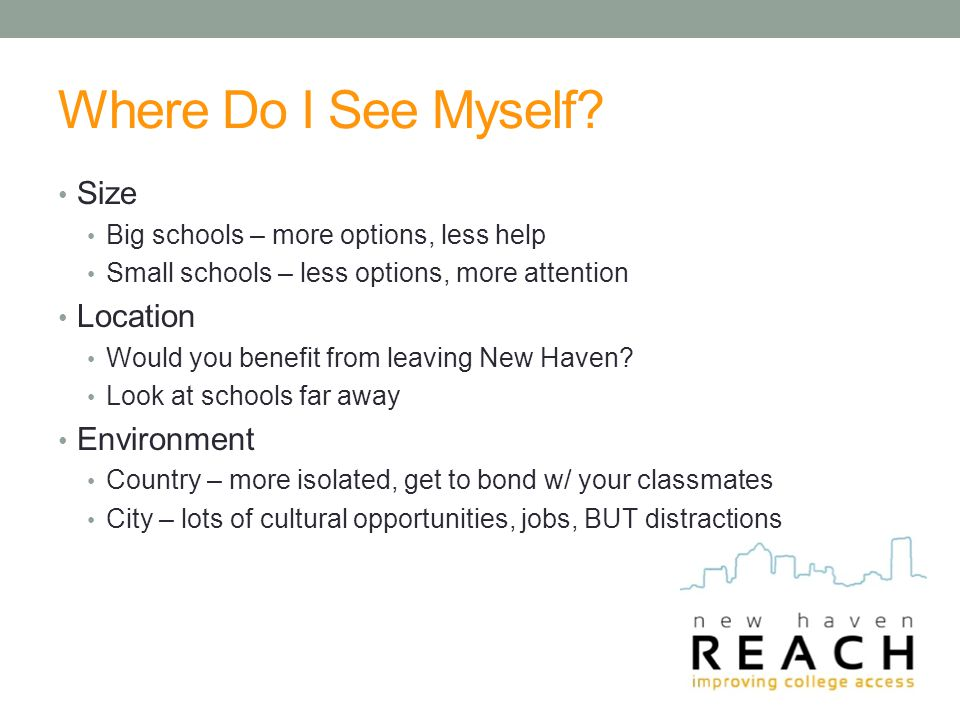 Where Do I See Myself? Size Big schools – more options, less help Small schools – less options, more attention Location Would you benefit from leaving