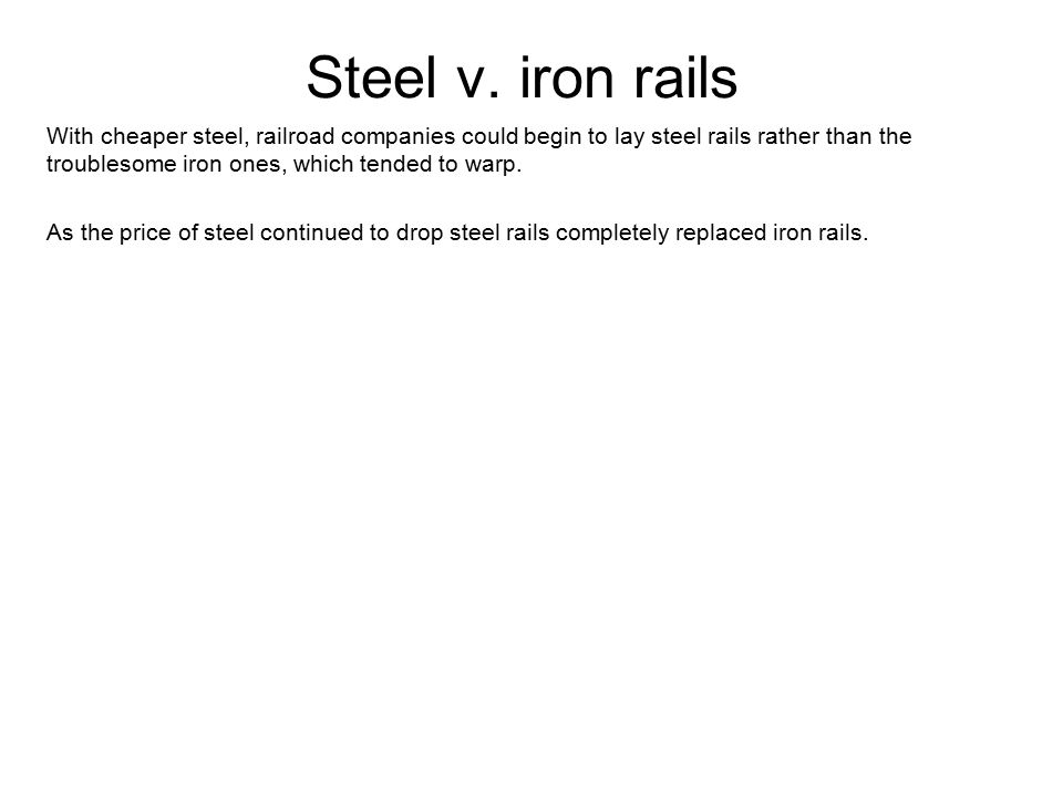 Steel v. iron rails With cheaper steel, railroad companies could begin to lay steel rails rather than the troublesome iron ones, which tended to warp.