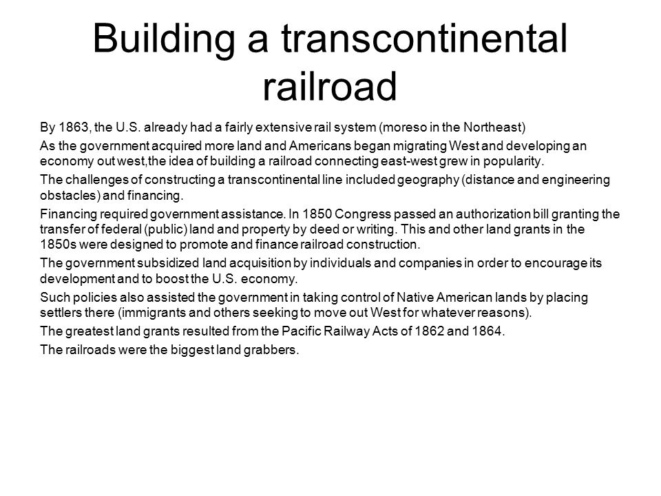 Building a transcontinental railroad By 1863, the U.S. already had a fairly extensive rail system (moreso in the Northeast) As the government acquired
