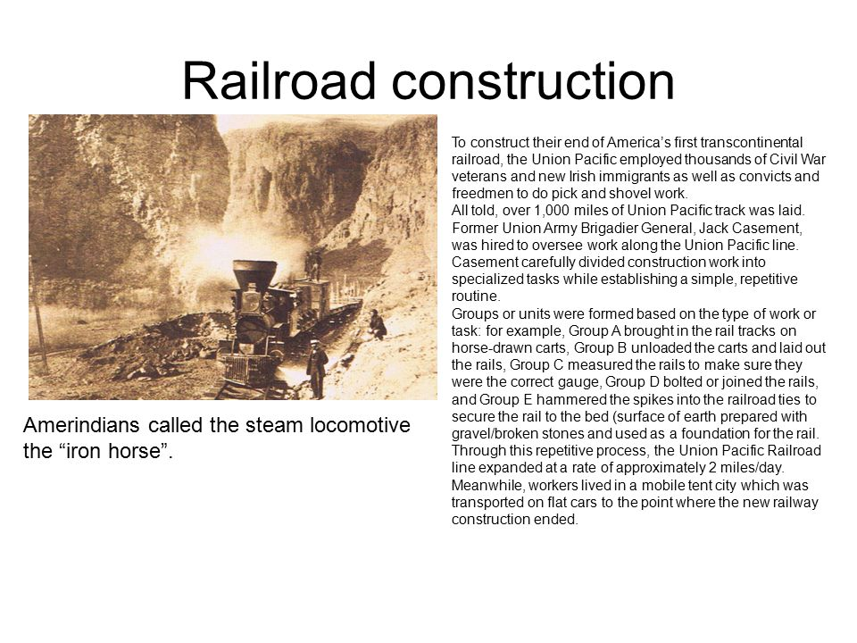 "Railroad construction Amerindians called the steam locomotive the ""iron horse"". To construct their end of America's first transcontinental railroad, t"