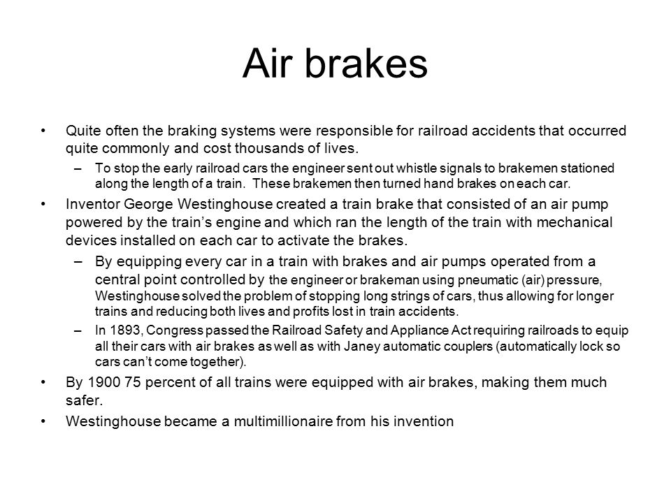 Air brakes Quite often the braking systems were responsible for railroad accidents that occurred quite commonly and cost thousands of lives. –To stop
