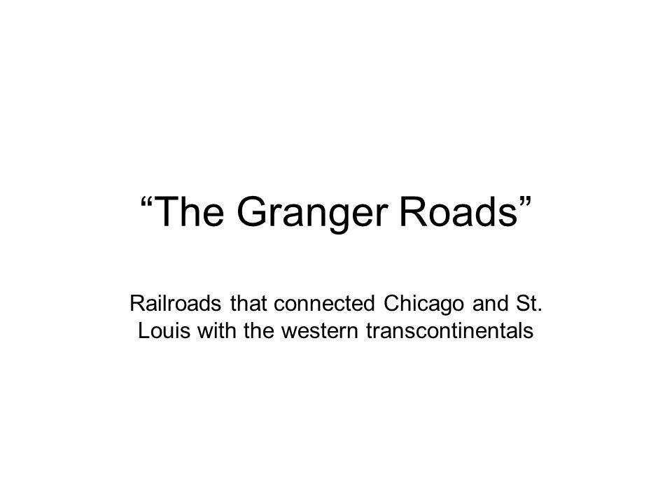 """The Granger Roads"" Railroads that connected Chicago and St. Louis with the western transcontinentals"
