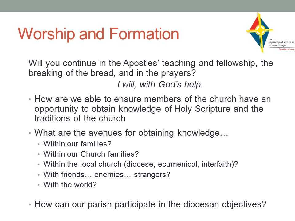 Worship and Formation Will you continue in the Apostles' teaching and fellowship, the breaking of the bread, and in the prayers.