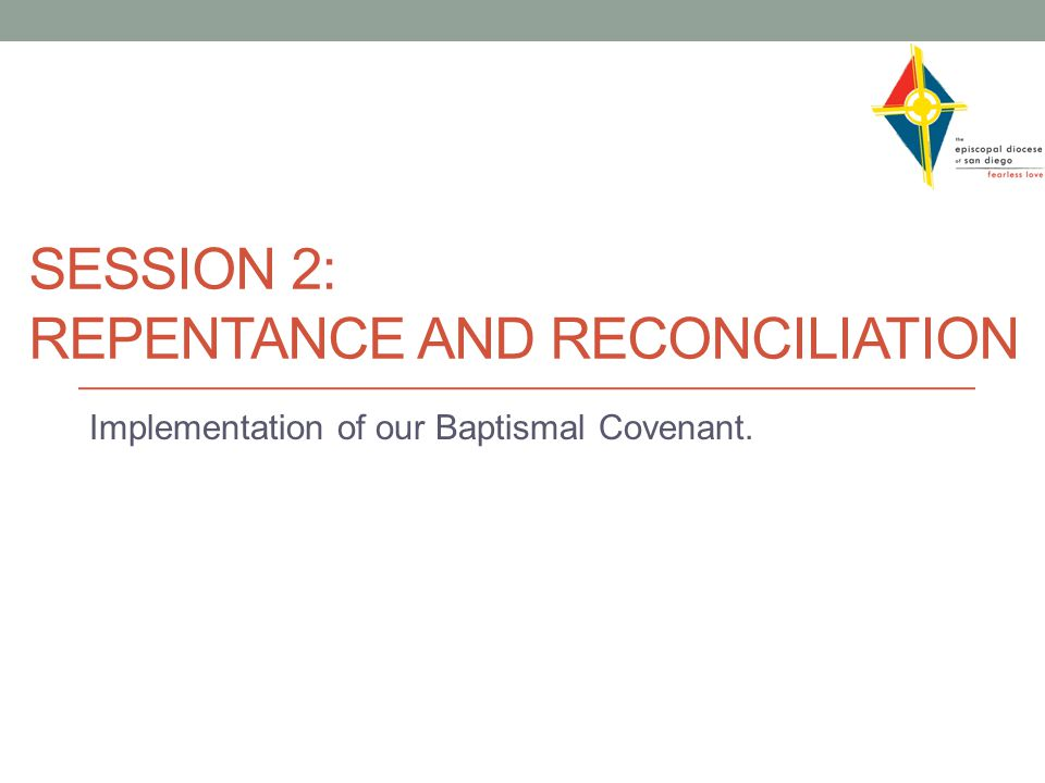 SESSION 2: REPENTANCE AND RECONCILIATION Implementation of our Baptismal Covenant.