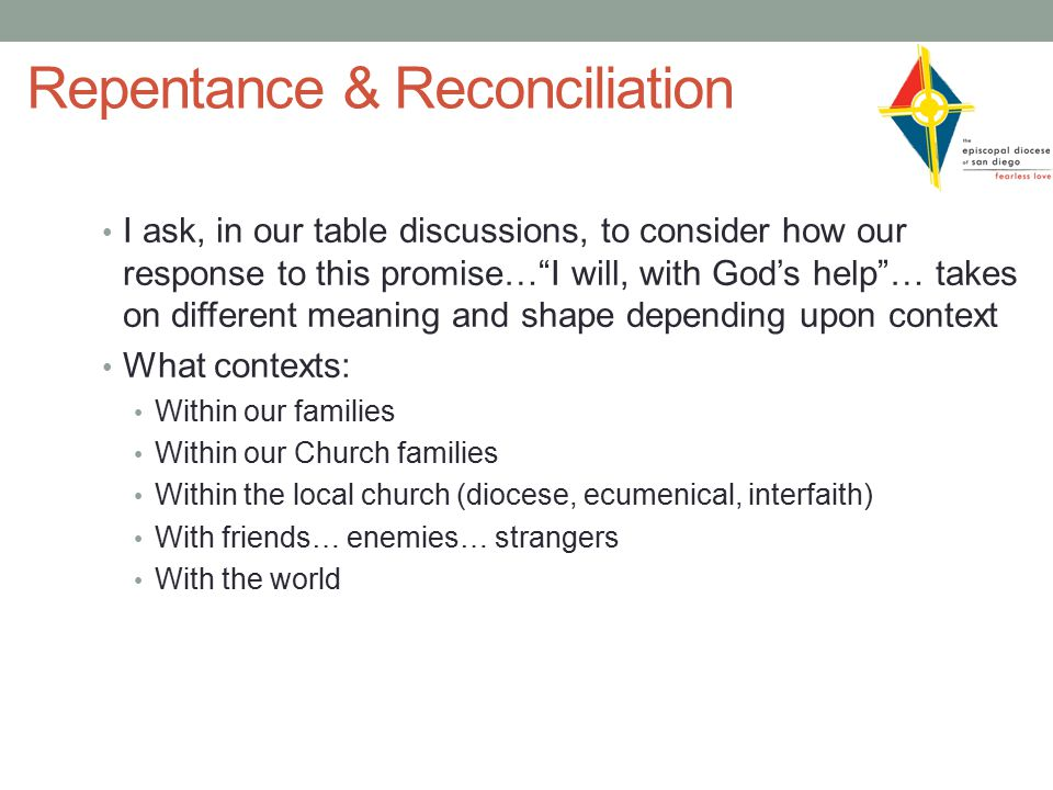 Repentance & Reconciliation I ask, in our table discussions, to consider how our response to this promise… I will, with God's help … takes on different meaning and shape depending upon context What contexts: Within our families Within our Church families Within the local church (diocese, ecumenical, interfaith) With friends… enemies… strangers With the world