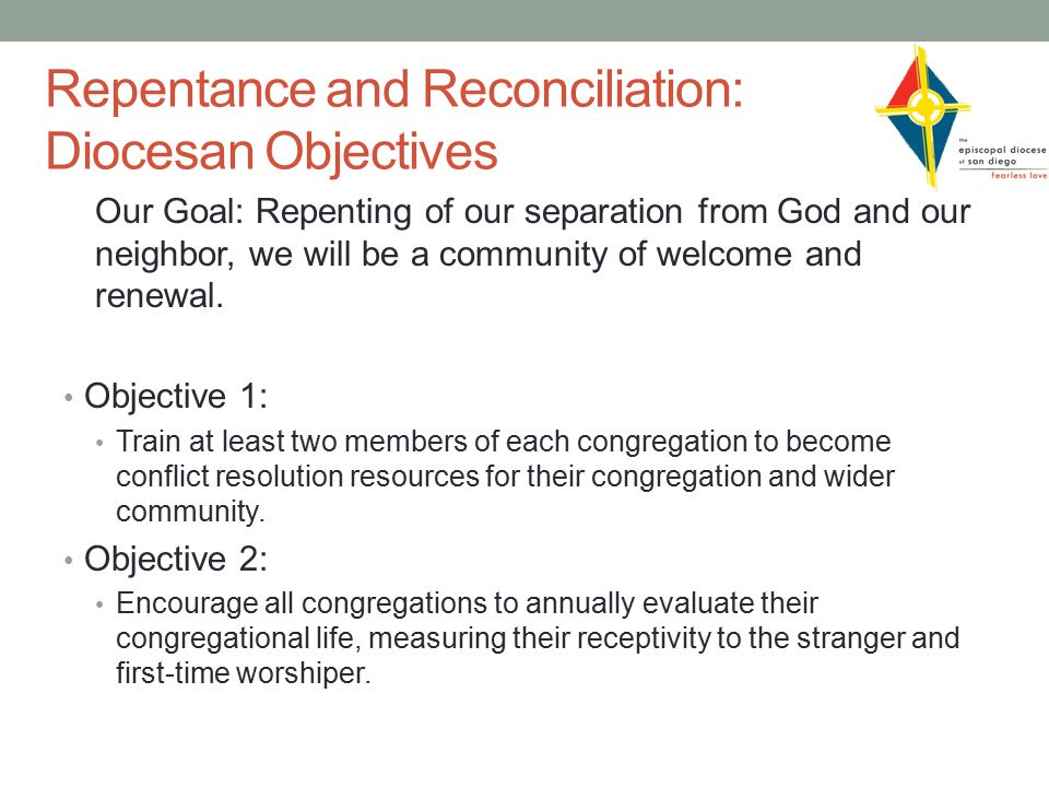 Repentance and Reconciliation: Diocesan Objectives Our Goal: Repenting of our separation from God and our neighbor, we will be a community of welcome and renewal.