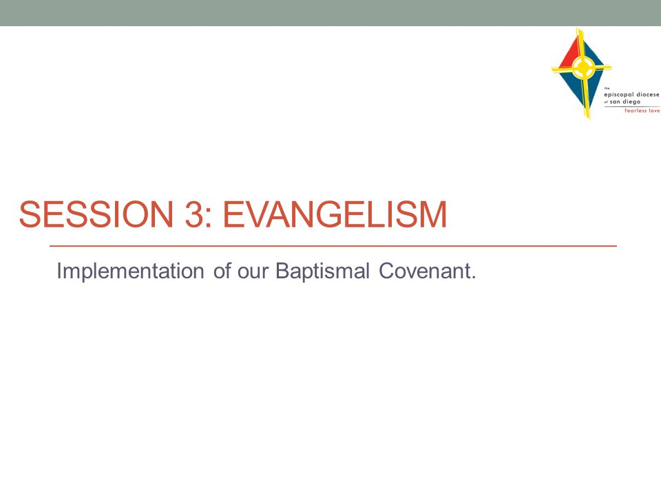 SESSION 3: EVANGELISM Implementation of our Baptismal Covenant.