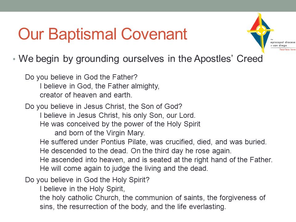 Our Baptismal Covenant We begin by grounding ourselves in the Apostles' Creed Do you believe in God the Father.