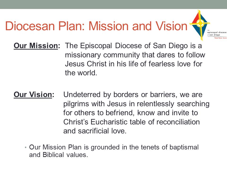 Diocesan Plan: Mission and Vision Our Mission: The Episcopal Diocese of San Diego is a missionary community that dares to follow Jesus Christ in his life of fearless love for the world.