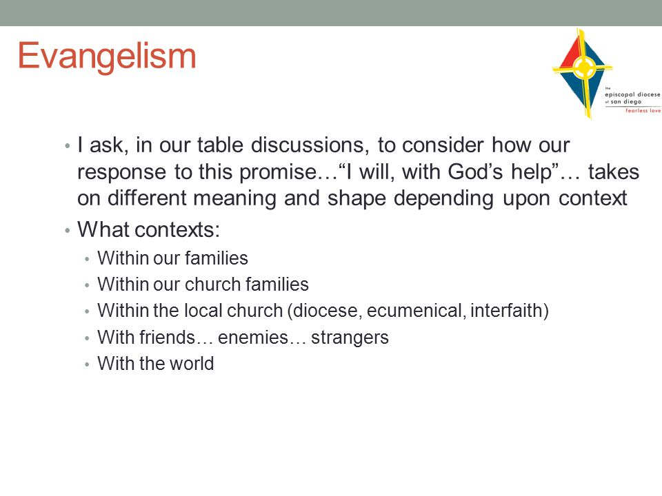 Evangelism I ask, in our table discussions, to consider how our response to this promise… I will, with God's help … takes on different meaning and shape depending upon context What contexts: Within our families Within our church families Within the local church (diocese, ecumenical, interfaith) With friends… enemies… strangers With the world