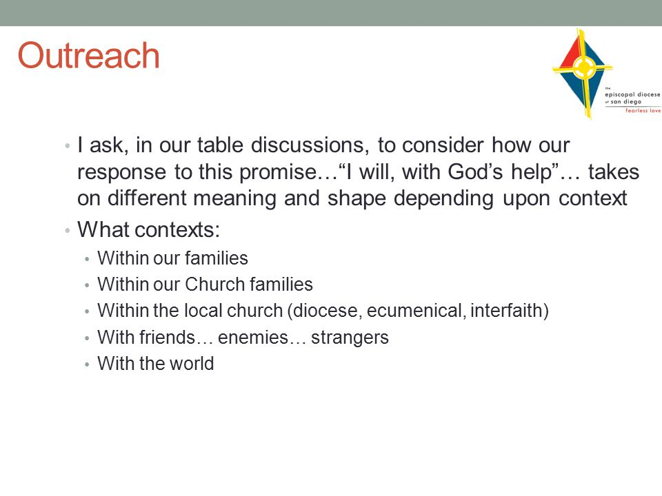 Outreach I ask, in our table discussions, to consider how our response to this promise… I will, with God's help … takes on different meaning and shape depending upon context What contexts: Within our families Within our Church families Within the local church (diocese, ecumenical, interfaith) With friends… enemies… strangers With the world